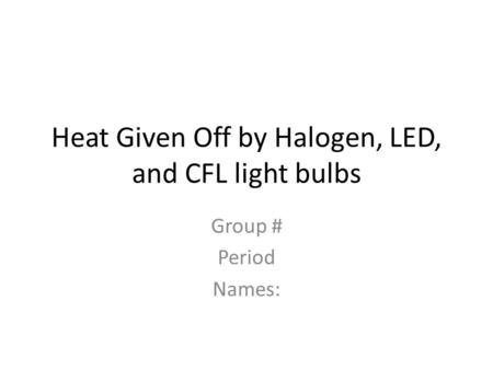 Heat Given Off by Halogen, LED, and CFL light bulbs Group # Period Names: