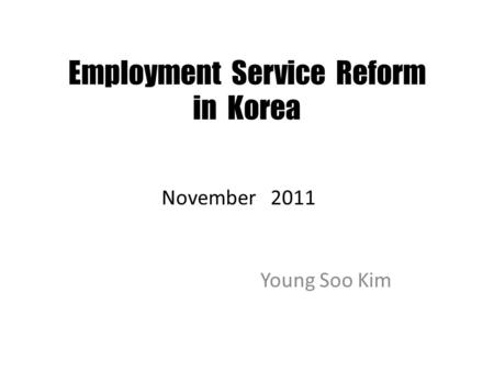 Employment Service Reform in Korea Young Soo Kim November 2011.