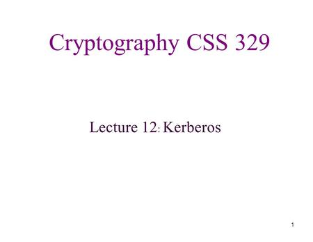 1 Cryptography CSS 329 Lecture 12: Kerberos. 2 Lecture Outline Kerberos - Overview - V4 - V5.