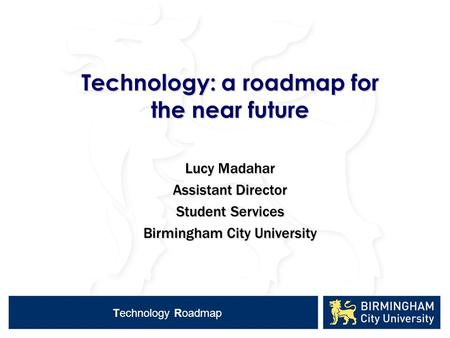 Technology Roadmap Technology: a roadmap for the near future Lucy Madahar Assistant Director Student Services Birmingham City University.