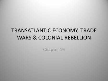 TRANSATLANTIC ECONOMY, TRADE WARS & COLONIAL REBELLION Chapter 16.