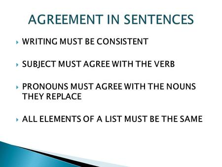  WRITING MUST BE CONSISTENT  SUBJECT MUST AGREE WITH THE VERB  PRONOUNS MUST AGREE WITH THE NOUNS THEY REPLACE  ALL ELEMENTS OF A LIST MUST BE THE.