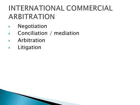  Negotiation  Conciliation / mediation  Arbitration  Litigation.