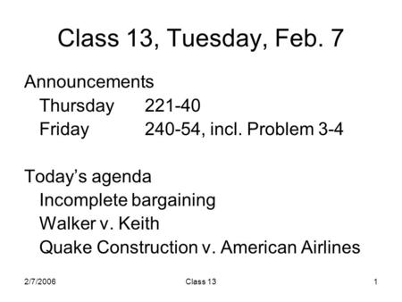 2/7/2006Class 131 Class 13, Tuesday, Feb. 7 Announcements Thursday221-40 Friday240-54, incl. Problem 3-4 Today's agenda Incomplete bargaining Walker v.