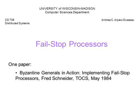 Fail-Stop Processors UNIVERSITY of WISCONSIN-MADISON Computer Sciences Department CS 739 Distributed Systems Andrea C. Arpaci-Dusseau One paper: Byzantine.