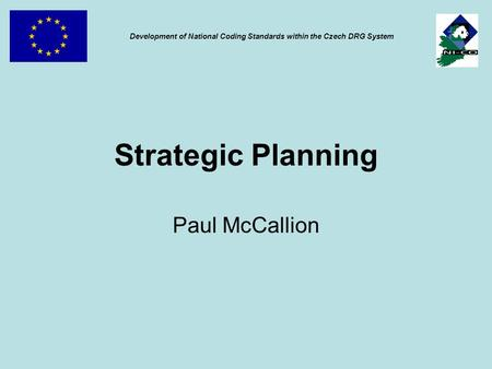 Strategic Planning Paul McCallion Development of National Coding Standards within the Czech DRG System.