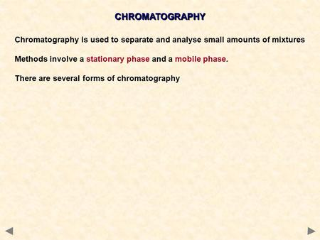 CHROMATOGRAPHY Chromatography is used to separate and analyse small amounts of mixtures Methods involve a stationary phase and a mobile phase. There are.