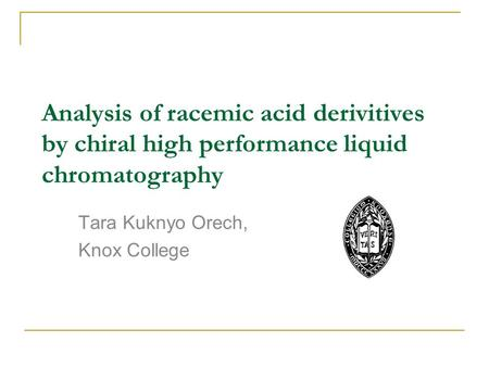 Analysis of racemic acid derivitives by chiral high performance liquid chromatography Tara Kuknyo Orech, Knox College.