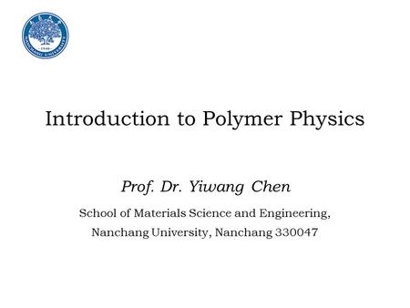 Introduction to Polymer Physics Prof. Dr. Yiwang Chen School of Materials Science and Engineering, Nanchang University, Nanchang 330047.
