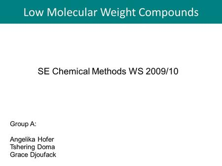 Low Molecular Weight Compounds SE Chemical Methods WS 2009/10 Group A: Angelika Hofer Tshering Doma Grace Djoufack Low Molecular Weight Compounds.