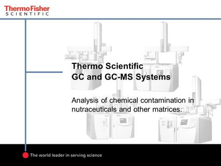 Thermo Scientific GC and GC-MS Systems Analysis of chemical contamination in nutraceuticals and other matrices.
