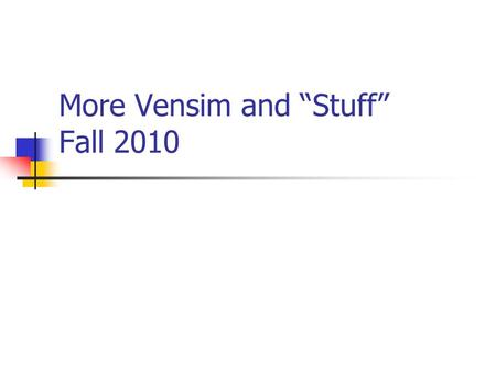 "More Vensim and ""Stuff"" Fall 2010. 6/14/20162 TODAY Recitation Lecture Hands-on."