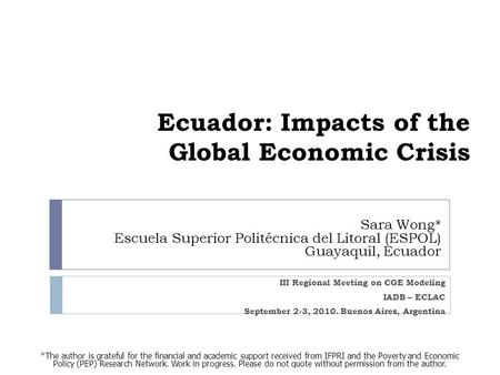 Ecuador: Impacts of the Global Economic Crisis Sara Wong* Escuela Superior Politécnica del Litoral (ESPOL) Guayaquil, Ecuador III Regional Meeting on CGE.
