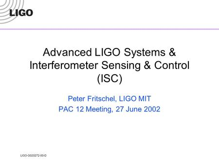 LIGO-G020272-00-D Advanced LIGO Systems & Interferometer Sensing & Control (ISC) Peter Fritschel, LIGO MIT PAC 12 Meeting, 27 June 2002.