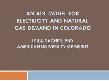 AN ADL MODEL AN ADL MODEL FOR ELECTRICITY AND NATURAL GAS DEMAND IN COLORADO LEILA DAGHER, PHD AMERICAN UNIVERSITY OF BEIRUT.