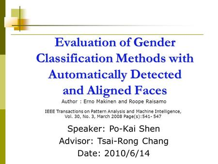 Evaluation of Gender Classification Methods with Automatically Detected and Aligned Faces Speaker: Po-Kai Shen Advisor: Tsai-Rong Chang Date: 2010/6/14.