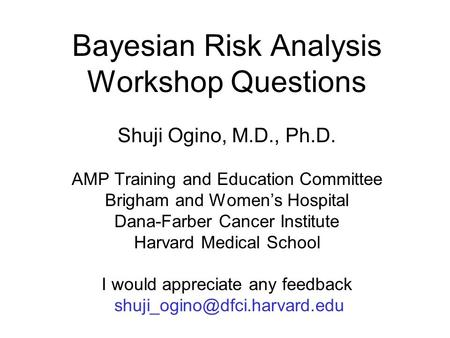 Bayesian Risk Analysis Workshop Questions Shuji Ogino, M.D., Ph.D. AMP Training and Education Committee Brigham and Women's Hospital Dana-Farber Cancer.