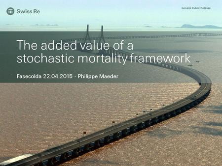 General Public Release The added value of a stochastic mortality framework Fasecolda 22.04.2015 - Philippe Maeder General Public Release.