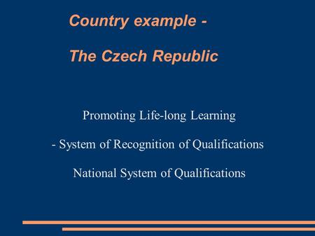 Country example - The Czech Republic Promoting Life-long Learning - System of Recognition of Qualifications National System of Qualifications.