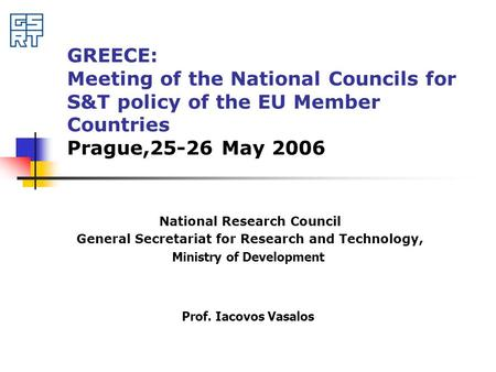GREECE: Meeting of the National Councils for S&T policy of the EU Member Countries Prague,25-26 May 2006 National Research Council General Secretariat.