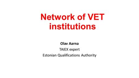 Network of VET institutions Olav Aarna TAIEX expert Estonian Qualifications Authority.