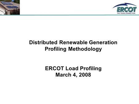 Distributed Renewable Generation Profiling Methodology ERCOT Load Profiling March 4, 2008.