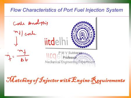 Flow Characteristics of Port Fuel Injection System P M V Subbarao Professor Mechanical Engineering Department Matching of Injector with Engine Requirements.