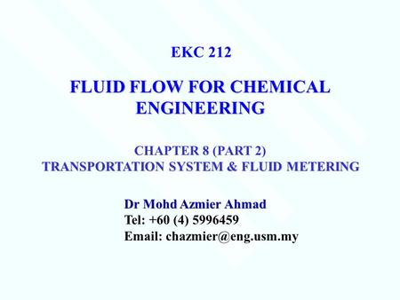 FLUID FLOW FOR CHEMICAL ENGINEERING Dr Mohd Azmier Ahmad Tel: +60 (4) 5996459   EKC 212 CHAPTER 8 (PART 2) TRANSPORTATION SYSTEM.