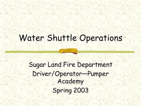 Water Shuttle Operations Sugar Land Fire Department Driver/Operator—Pumper Academy Spring 2003.