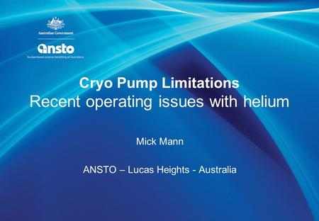Cryo Pump Limitations Recent operating issues with helium Mick Mann ANSTO – Lucas Heights - Australia.