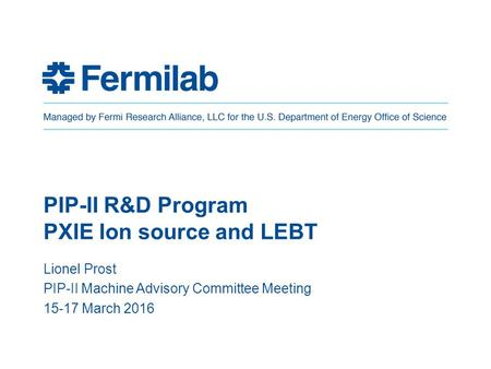 PIP-II R&D Program PXIE Ion source and LEBT Lionel Prost PIP-II Machine Advisory Committee Meeting 15-17 March 2016.