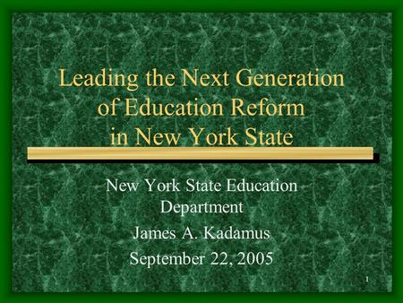 1 Leading the Next Generation of Education Reform in New York State New York State Education Department James A. Kadamus September 22, 2005.