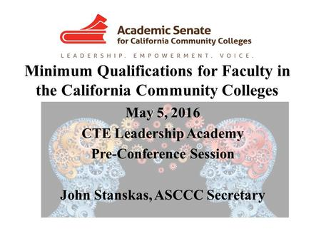 Minimum Qualifications for Faculty in the California Community Colleges May 5, 2016 CTE Leadership Academy Pre-Conference Session John Stanskas, ASCCC.