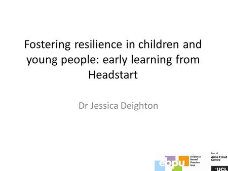 Fostering resilience in children and young people: early learning from Headstart Dr Jessica Deighton.