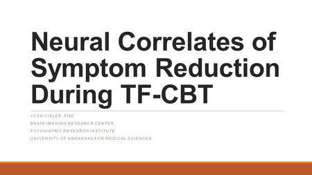 Neural Correlates of Symptom Reduction During TF-CBT JOSH CISLER, PHD BRAIN IMAGING RESEARCH CENTER PSYCHIATRIC RESEARCH INSTITUTE UNIVERSITY OF ARKANSAS.