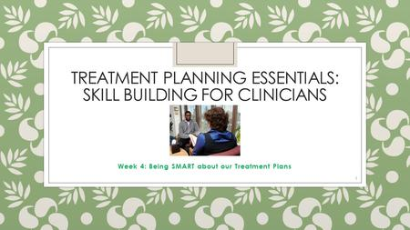 TREATMENT PLANNING ESSENTIALS: SKILL BUILDING FOR CLINICIANS Week 4: Being SMART about our Treatment Plans 1.