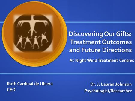 Discovering Our Gifts: Treatment Outcomes and Future Directions Dr. J. Lauren Johnson Psychologist/Researcher At Night Wind Treatment Centres Ruth Cardinal.