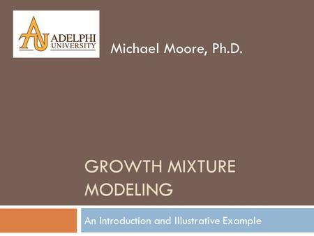 GROWTH MIXTURE MODELING An Introduction and Illustrative Example Michael Moore, Ph.D.