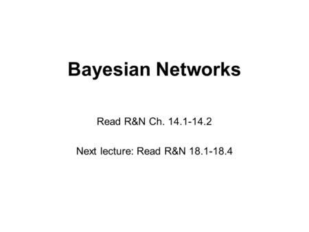 Bayesian Networks Read R&N Ch. 14.1-14.2 Next lecture: Read R&N 18.1-18.4.