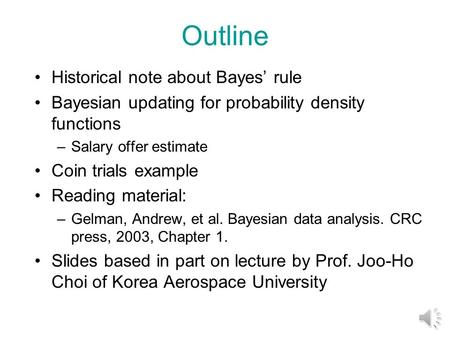 Outline Historical note about Bayes' rule Bayesian updating for probability density functions –Salary offer estimate Coin trials example Reading material: