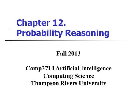 Chapter 12. Probability Reasoning Fall 2013 Comp3710 Artificial Intelligence Computing Science Thompson Rivers University.