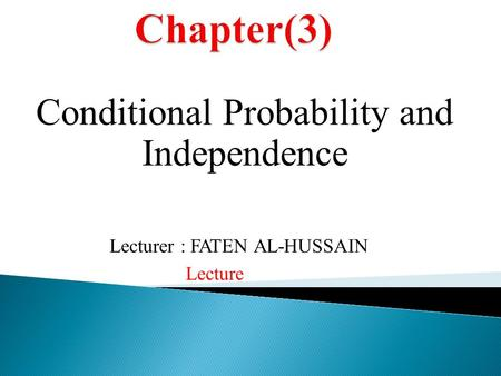 Conditional Probability and Independence Lecture Lecturer : FATEN AL-HUSSAIN.