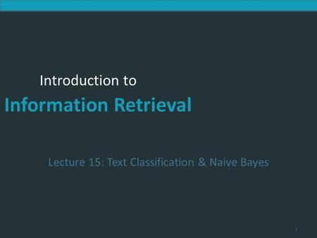 Introduction to Information Retrieval Introduction to Information Retrieval Lecture 15: Text Classification & Naive Bayes 1.
