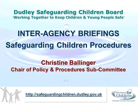 Dudley Safeguarding Children Board ' Working Together to Keep Children & Young People Safe ' INTER-AGENCY BRIEFINGS Safeguarding Children Procedures Christine.