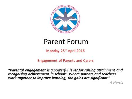 "Parent Forum Monday 25 th April 2016 Engagement of Parents and Carers ""Parental engagement is a powerful lever for raising attainment and recognising achievement."