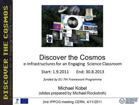 Discover the Cosmos Michael Kobel (slides prepared by Michael Rockstroh) 2nd IPPOG meeting CERN, 4/11/2011 e-Infrastructures for an Engaging Science Classroom.