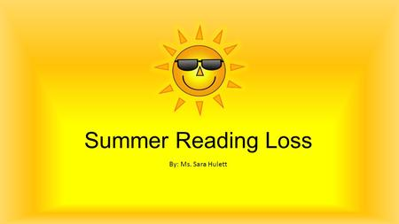 Summer Reading Loss By: Ms. Sara Hulett How does summer loss affect students' reading achievement? Between grades 1-6, the potential cumulative impact.