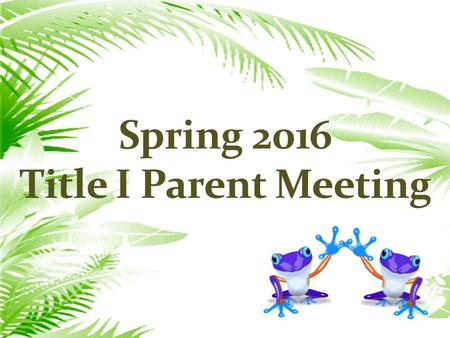 Spring 2016 Title I Parent Meeting. AGENDA  School Wide Plan  School/Parent Compact  Parent involvement Policy  Teacher training on parental involvement.
