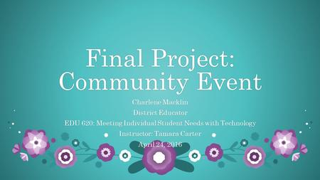 Final Project: Community Event Charlene MacklinCharlene Macklin District EducatorDistrict Educator EDU 620: Meeting Individual Student Needs with TechnologyEDU.