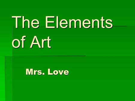 The Elements of Art Mrs. Love The Elements of Art There are 7 basic elements of art. These elements are the visual language of art.